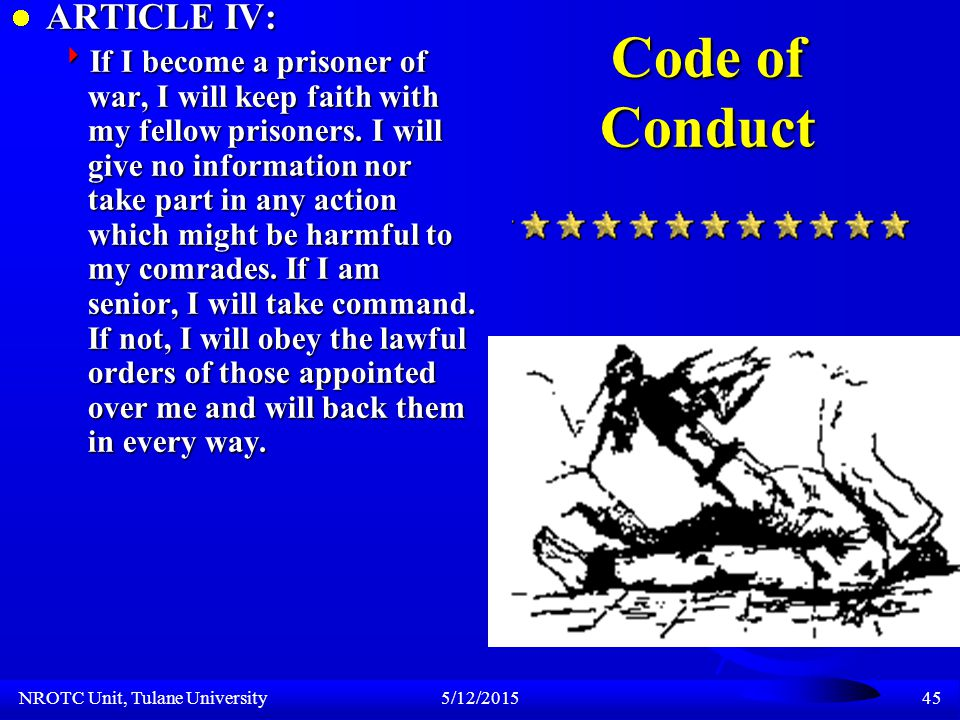 NROTC Unit, Tulane University5/12/201544 Code of Conduct ARTICLE III: ARTICLE III:  If I am captured I will continue to resist by all means available.