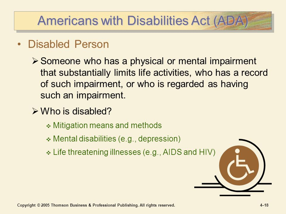 Copyright © 2005 Thomson Business & Professional Publishing. All rights reserved.4–18 Americans with Disabilities Act (ADA) Disabled Person  Someone