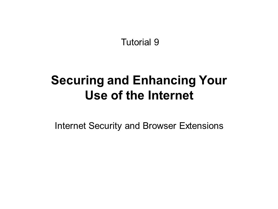 Securing and Enhancing Your Use of the Internet Internet Security and Browser Extensions Tutorial 9