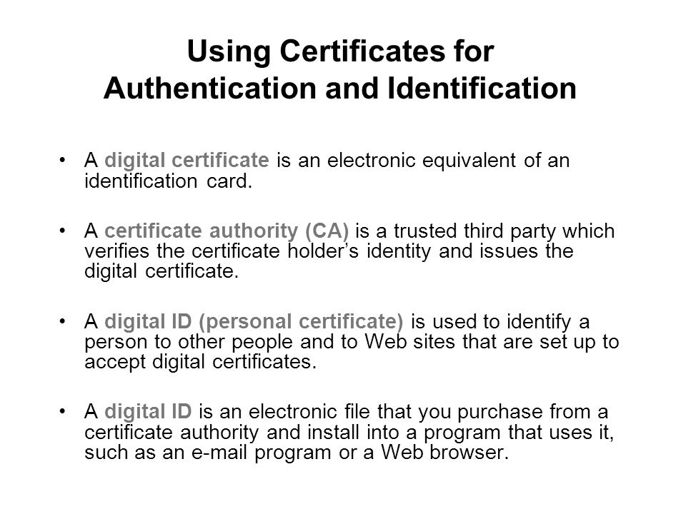 Using Certificates for Authentication and Identification A digital certificate is an electronic equivalent of an identification card. A certificate au