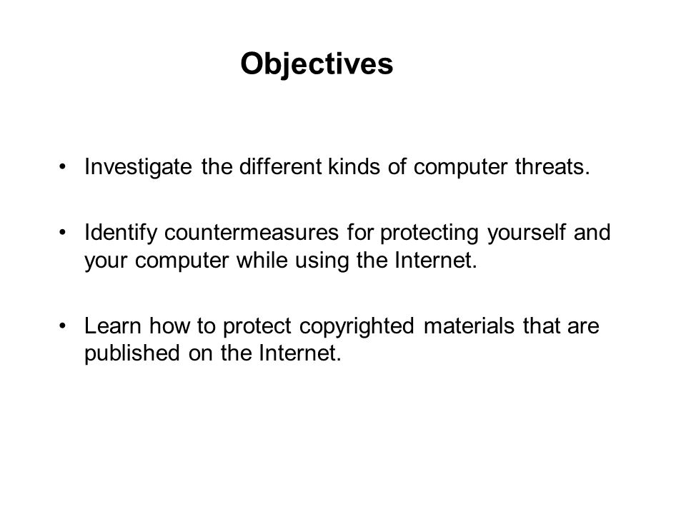 Objectives Investigate the different kinds of computer threats. Identify countermeasures for protecting yourself and your computer while using the Int