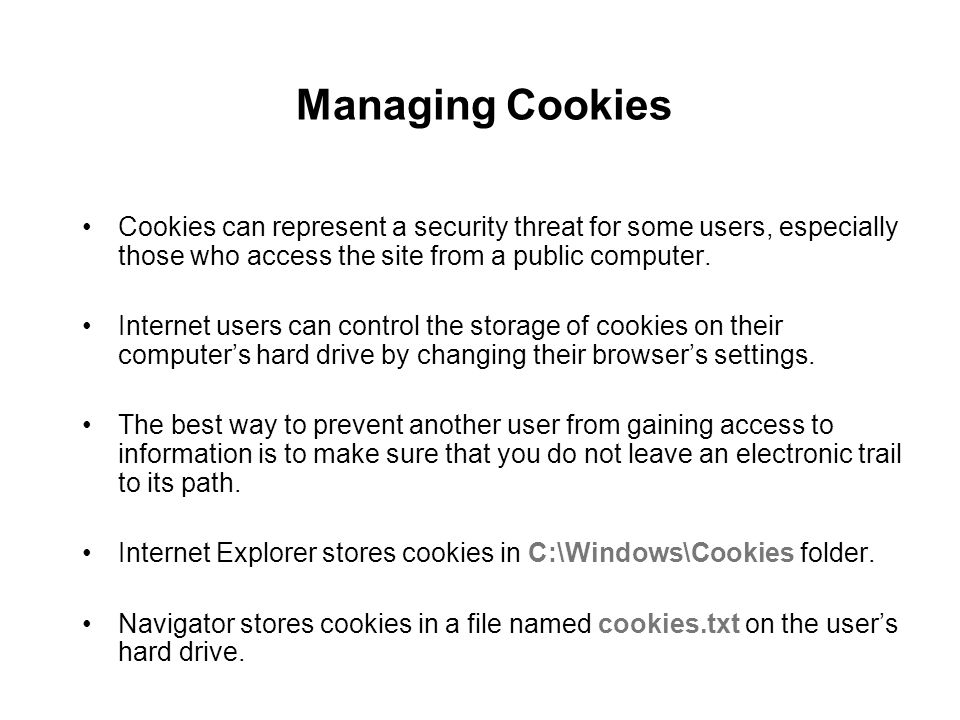 Managing Cookies Cookies can represent a security threat for some users, especially those who access the site from a public computer. Internet users c