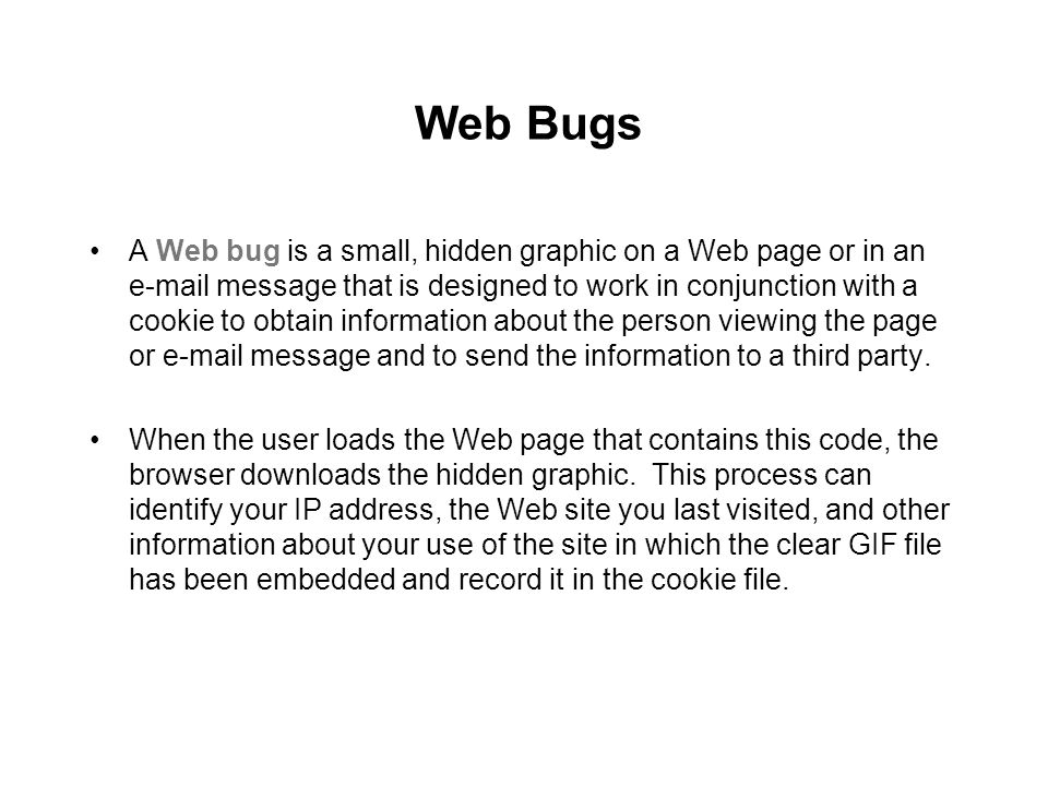 Web Bugs A Web bug is a small, hidden graphic on a Web page or in an e-mail message that is designed to work in conjunction with a cookie to obtain in