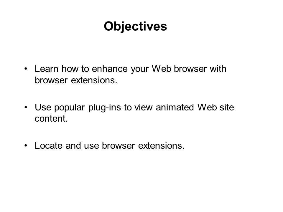 Objectives Learn how to enhance your Web browser with browser extensions. Use popular plug-ins to view animated Web site content. Locate and use brows