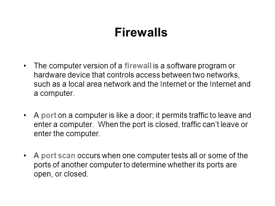 Firewalls The computer version of a firewall is a software program or hardware device that controls access between two networks, such as a local area