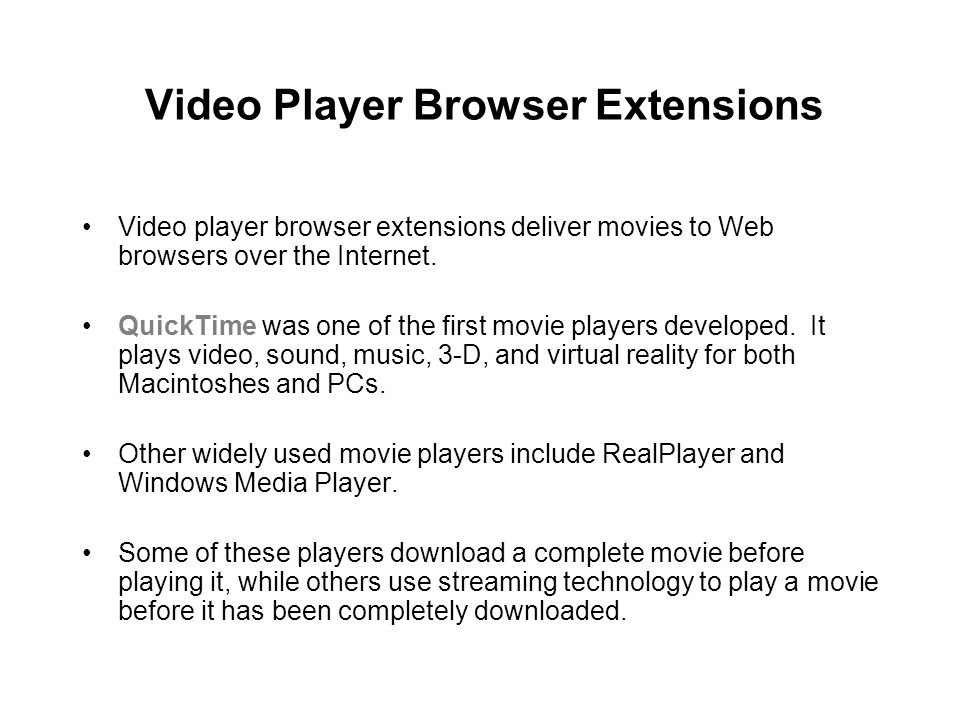 Video Player Browser Extensions Video player browser extensions deliver movies to Web browsers over the Internet. QuickTime was one of the first movie