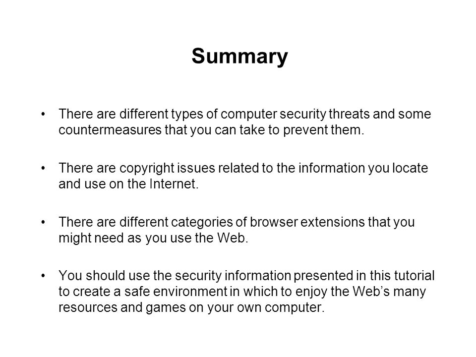 Summary There are different types of computer security threats and some countermeasures that you can take to prevent them. There are copyright issues