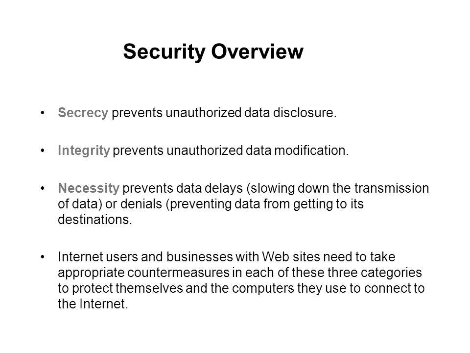 Security Overview Secrecy prevents unauthorized data disclosure. Integrity prevents unauthorized data modification. Necessity prevents data delays (sl