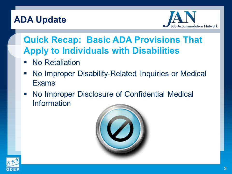 Recap: Actions Not Required as an Accommodation  Lowering production or performance standards (though pro-rate production requirements for period of leave as an accommodation)  Excusing violations of conduct rules that are job- related and consistent with business necessity  Removing an essential function  Monitoring an employee's use of medication ADA Update 24