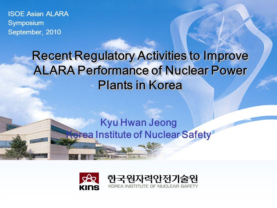 ISOE Asian ALARA Symposium September, 2010 Recent Regulatory Activities to Improve ALARA Performance of Nuclear Power Plants in Korea Kyu Hwan Jeong Korea Institute of Nuclear Safety