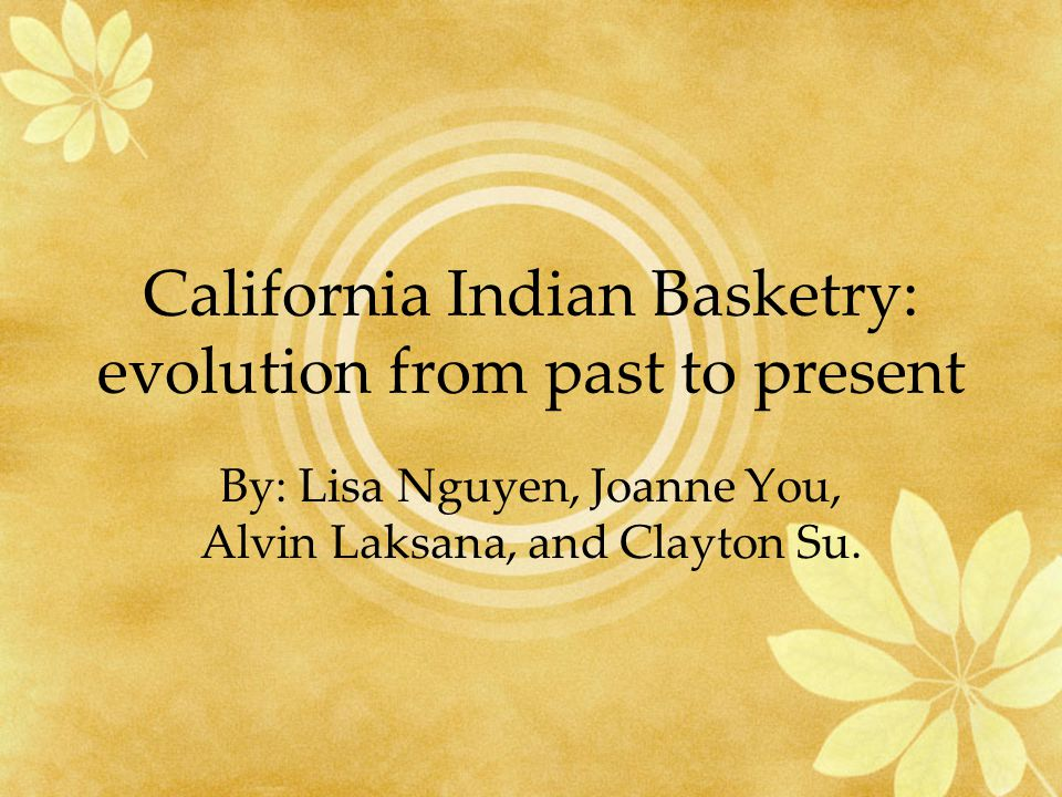 California Indian Basketry: evolution from past to present By: Lisa Nguyen, Joanne You, Alvin Laksana, and Clayton Su.