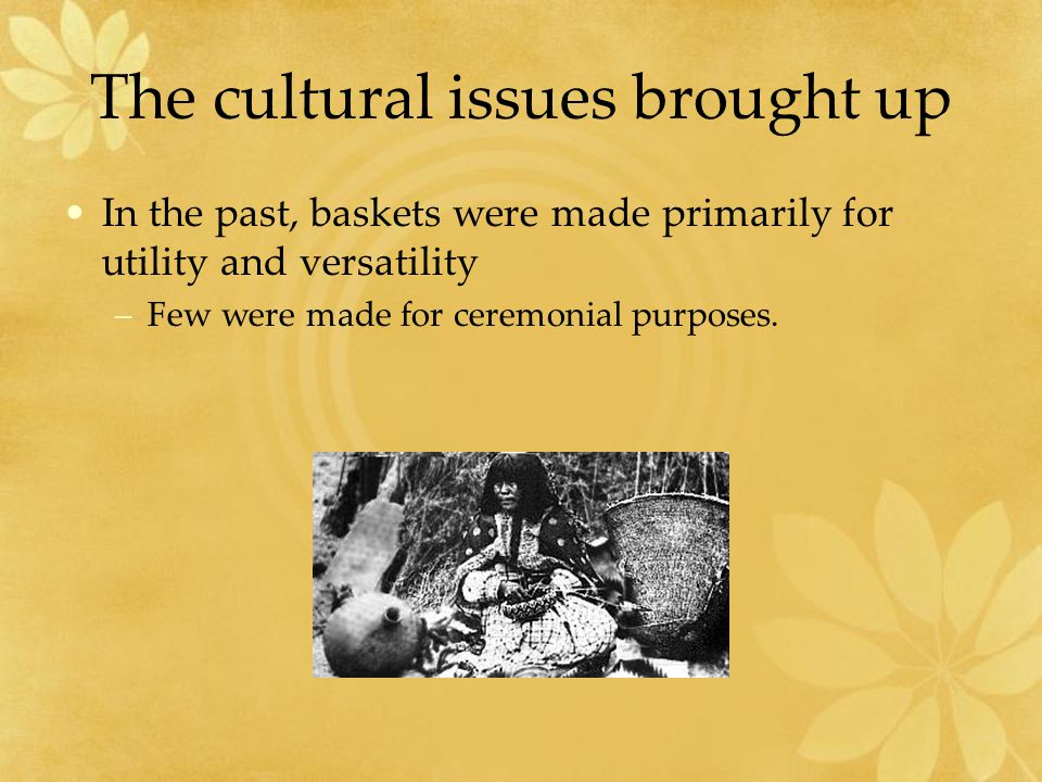 The cultural issues brought up In the past, baskets were made primarily for utility and versatility –Few were made for ceremonial purposes.