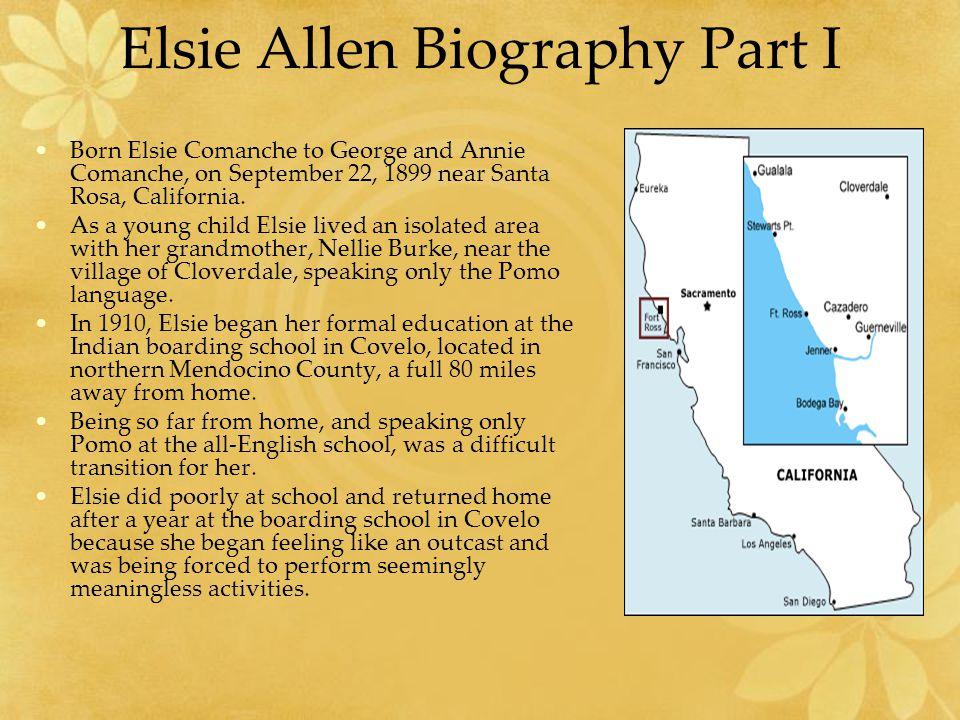 Elsie Allen Biography Part I Born Elsie Comanche to George and Annie Comanche, on September 22, 1899 near Santa Rosa, California.