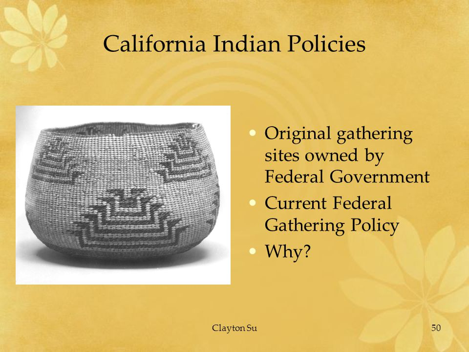 50Clayton Su California Indian Policies Original gathering sites owned by Federal Government Current Federal Gathering Policy Why