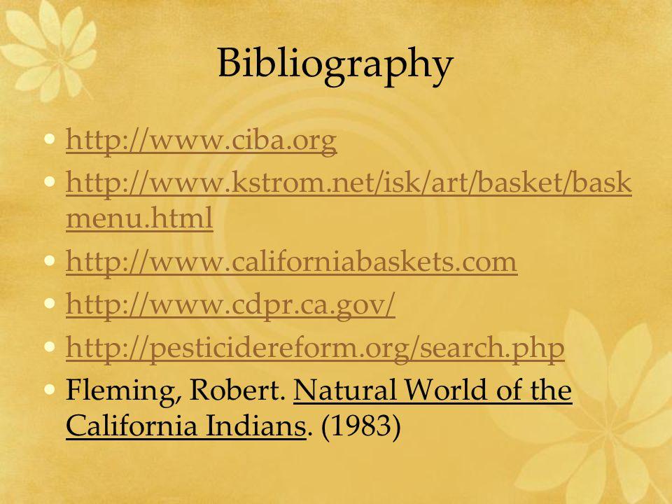 Bibliography http://www.ciba.org http://www.kstrom.net/isk/art/basket/bask menu.htmlhttp://www.kstrom.net/isk/art/basket/bask menu.html http://www.californiabaskets.com http://www.cdpr.ca.gov/ http://pesticidereform.org/search.php Fleming, Robert.