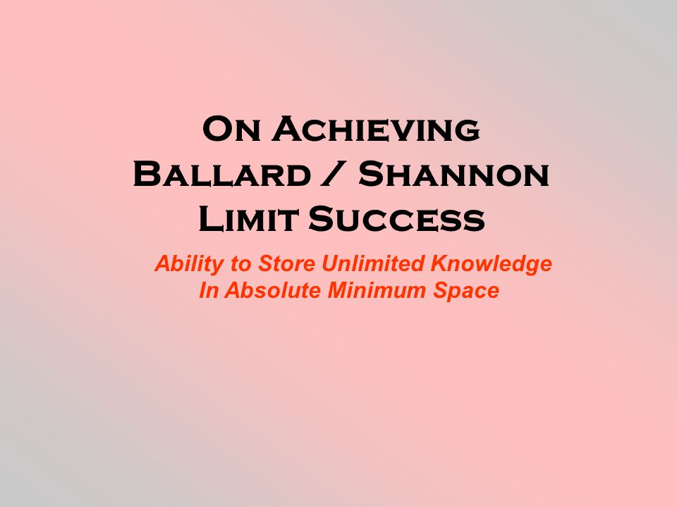 On Achieving Ballard / Shannon Limit Success Ability to Store Unlimited Knowledge In Absolute Minimum Space