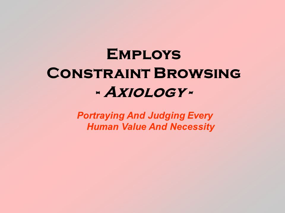 Employs Constraint Browsing - Axiology - Portraying And Judging Every Human Value And Necessity