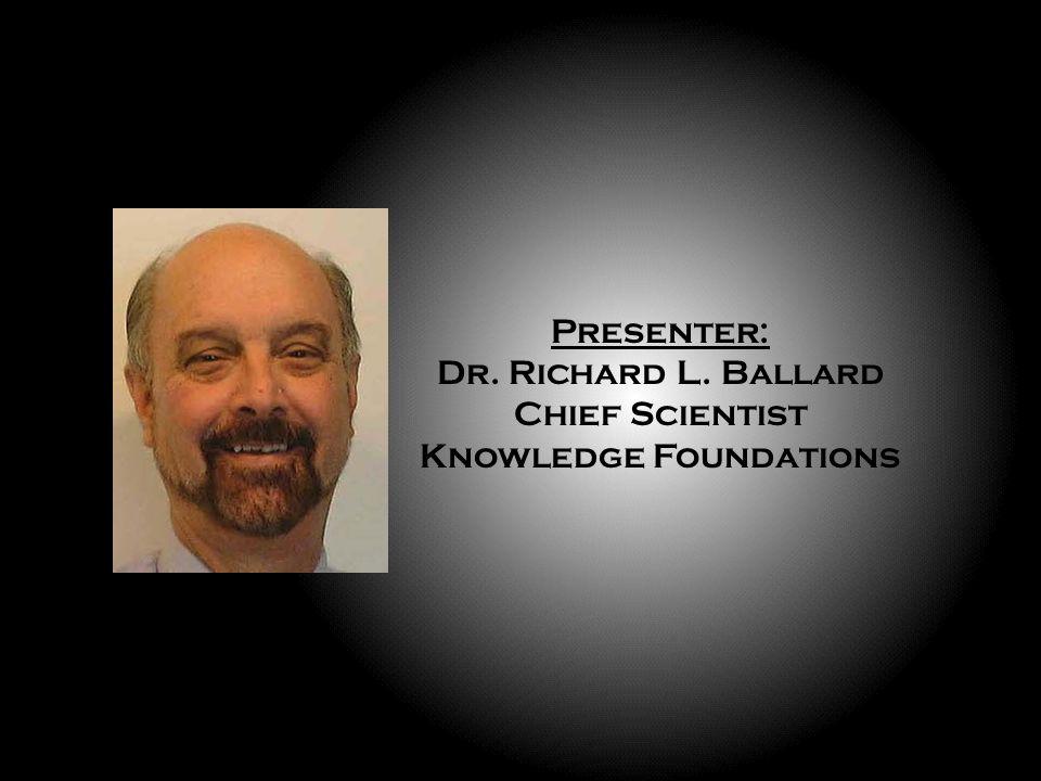 Presenter: Dr. Richard L. Ballard Chief Scientist Knowledge Foundations