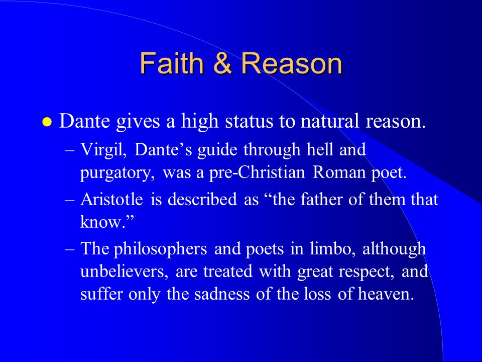 Faith & Reason Dante gives a high status to natural reason. –Virgil, Dante's guide through hell and purgatory, was a pre-Christian Roman poet. –Aristo
