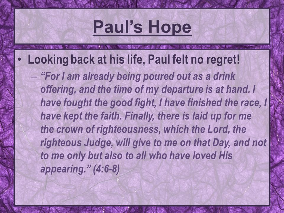"Paul's Hope Looking back at his life, Paul felt no regret! – ""For I am already being poured out as a drink offering, and the time of my departure is a"