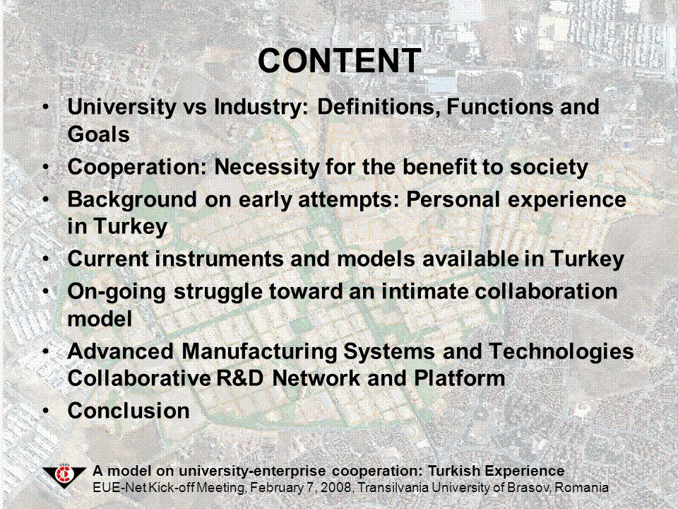A model on university-enterprise cooperation: Turkish Experience EUE-Net Kick-off Meeting, February 7, 2008, Transilvania University of Brasov, Romania Advanced Manufacturing Systems and Technologies Collaborative R&D Network and Platform
