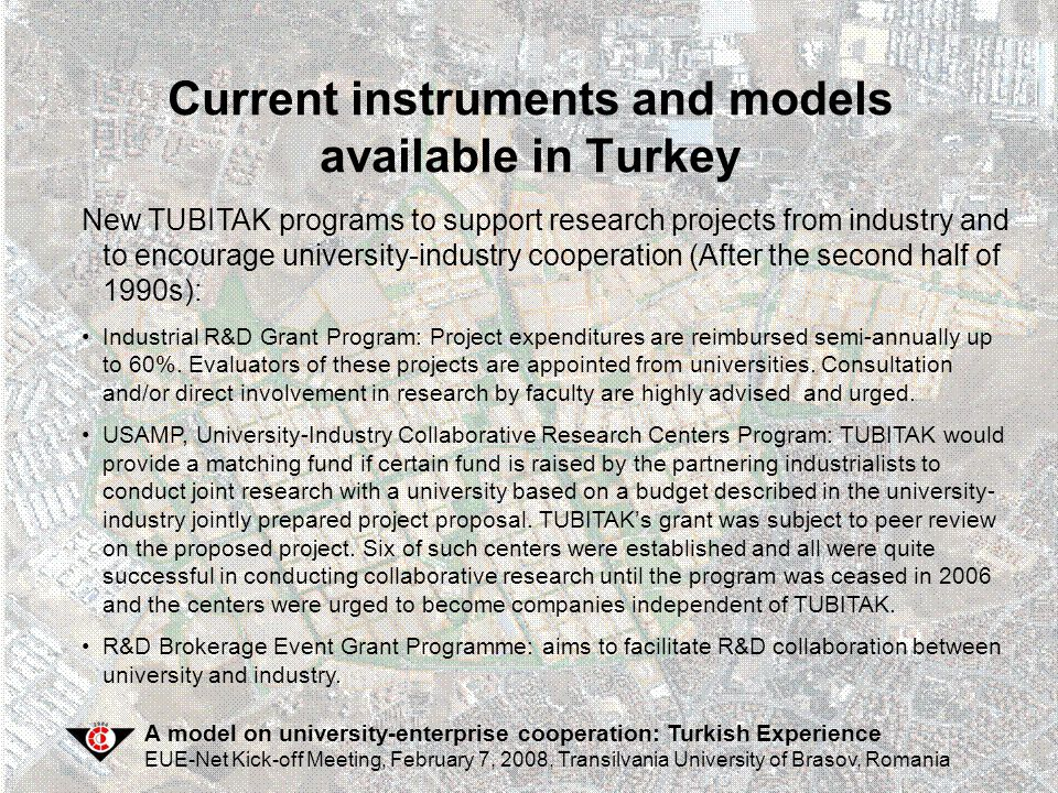 A model on university-enterprise cooperation: Turkish Experience EUE-Net Kick-off Meeting, February 7, 2008, Transilvania University of Brasov, Romania Current instruments and models available in Turkey  Technoparks have been established where universities and research institutes - in collaboration with commercial companies - have started to create a competitive technology-based industry, as well as procure the technological infrastructure which will ease the access of foreign capital for high-technology.