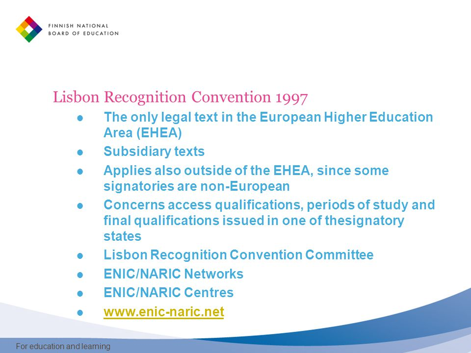 For education and learning Lisbon Recognition Convention 1997 ● The only legal text in the European Higher Education Area (EHEA) ● Subsidiary texts ● Applies also outside of the EHEA, since some signatories are non-European ● Concerns access qualifications, periods of study and final qualifications issued in one of thesignatory states ● Lisbon Recognition Convention Committee ● ENIC/NARIC Networks ● ENIC/NARIC Centres ● www.enic-naric.net www.enic-naric.net