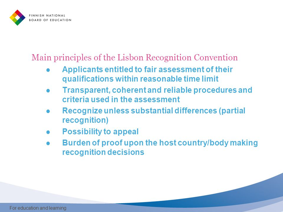 For education and learning Main principles of the Lisbon Recognition Convention ● Applicants entitled to fair assessment of their qualifications within reasonable time limit ● Transparent, coherent and reliable procedures and criteria used in the assessment ● Recognize unless substantial differences (partial recognition) ● Possibility to appeal ● Burden of proof upon the host country/body making recognition decisions
