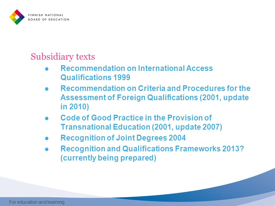 For education and learning Subsidiary texts ● Recommendation on International Access Qualifications 1999 ● Recommendation on Criteria and Procedures for the Assessment of Foreign Qualifications (2001, update in 2010) ● Code of Good Practice in the Provision of Transnational Education (2001, update 2007) ● Recognition of Joint Degrees 2004 ● Recognition and Qualifications Frameworks 2013.