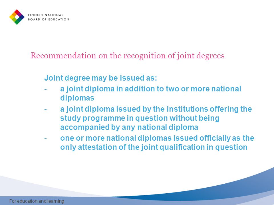 For education and learning Recommendation on the recognition of joint degrees Joint degree may be issued as: -a joint diploma in addition to two or more national diplomas -a joint diploma issued by the institutions offering the study programme in question without being accompanied by any national diploma -one or more national diplomas issued officially as the only attestation of the joint qualification in question