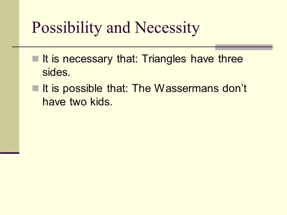 Possibility and Necessity It is necessary that: Triangles have three sides. It is possible that: The Wassermans don't have two kids.
