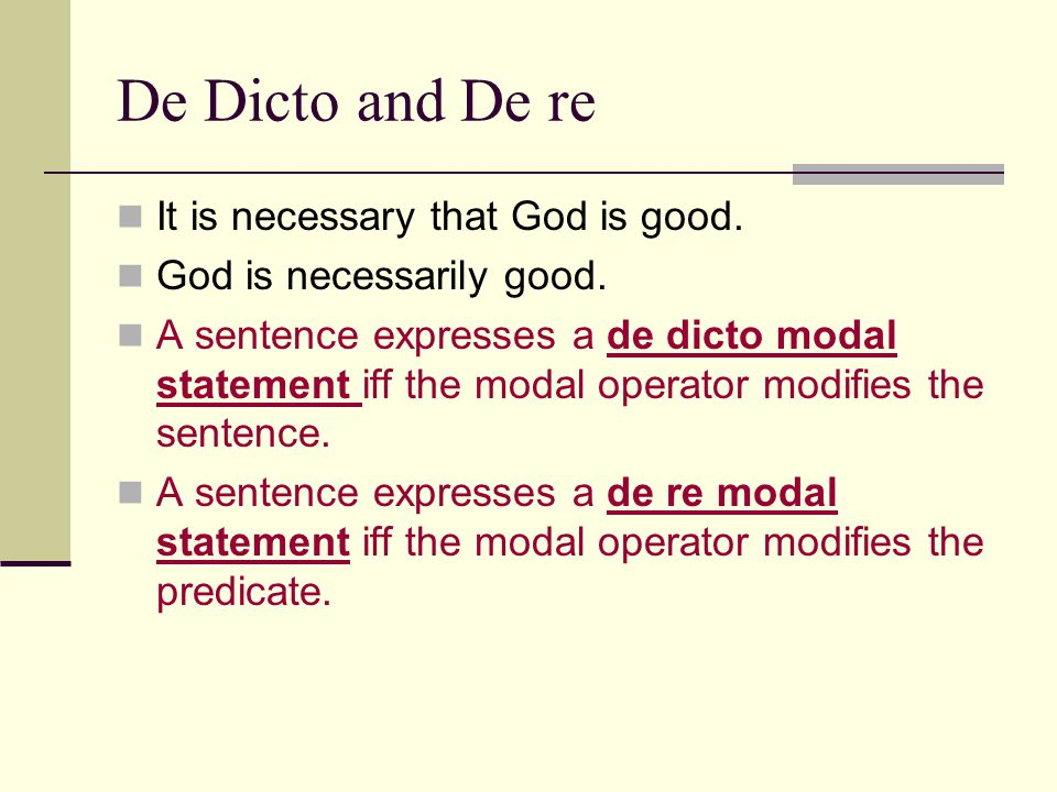 De Dicto and De re It is necessary that God is good. God is necessarily good. A sentence expresses a de dicto modal statement iff the modal operator m