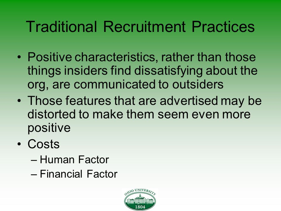 Traditional Recruitment Practices Positive characteristics, rather than those things insiders find dissatisfying about the org, are communicated to outsiders Those features that are advertised may be distorted to make them seem even more positive Costs –Human Factor –Financial Factor