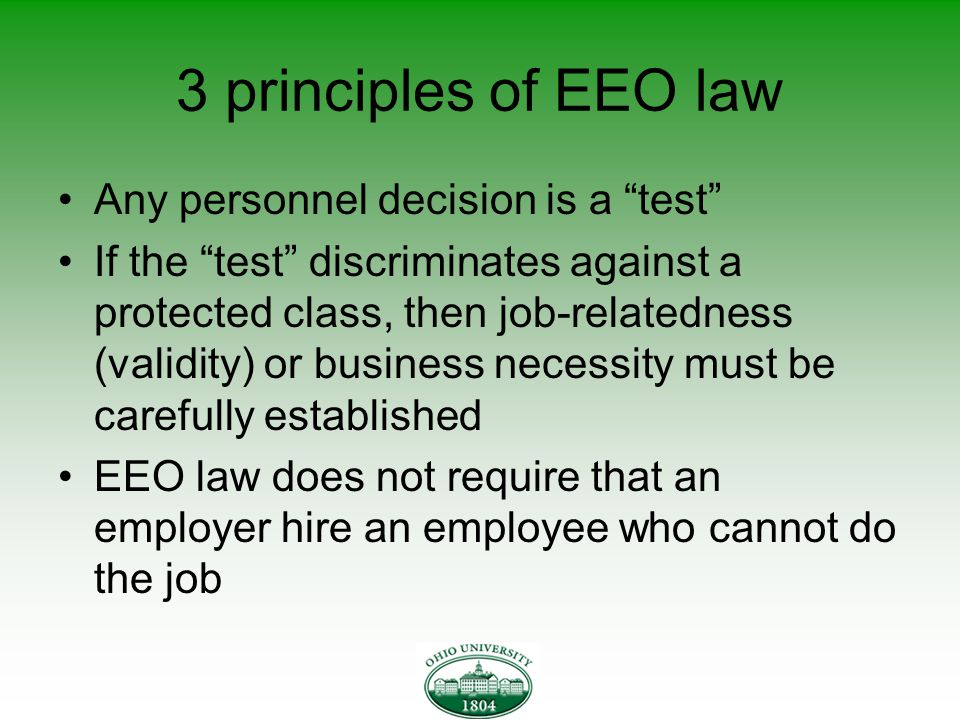 3 principles of EEO law Any personnel decision is a test If the test discriminates against a protected class, then job-relatedness (validity) or business necessity must be carefully established EEO law does not require that an employer hire an employee who cannot do the job