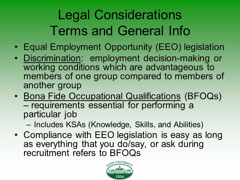 Legal Considerations Terms and General Info Equal Employment Opportunity (EEO) legislation Discrimination: employment decision-making or working conditions which are advantageous to members of one group compared to members of another group Bona Fide Occupational Qualifications (BFOQs) – requirements essential for performing a particular job –Includes KSAs (Knowledge, Skills, and Abilities) Compliance with EEO legislation is easy as long as everything that you do/say, or ask during recruitment refers to BFOQs