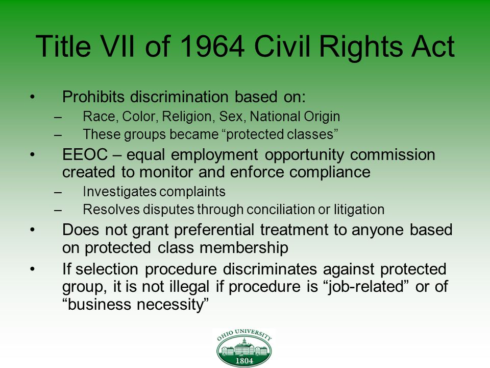 Title VII of 1964 Civil Rights Act Prohibits discrimination based on: –Race, Color, Religion, Sex, National Origin –These groups became protected classes EEOC – equal employment opportunity commission created to monitor and enforce compliance –Investigates complaints –Resolves disputes through conciliation or litigation Does not grant preferential treatment to anyone based on protected class membership If selection procedure discriminates against protected group, it is not illegal if procedure is job-related or of business necessity