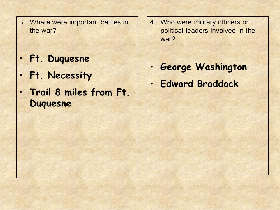 3.Where were important battles in the war? Ft. Duquesne Ft. Necessity Trail 8 miles from Ft. Duquesne 4.Who were military officers or political leader
