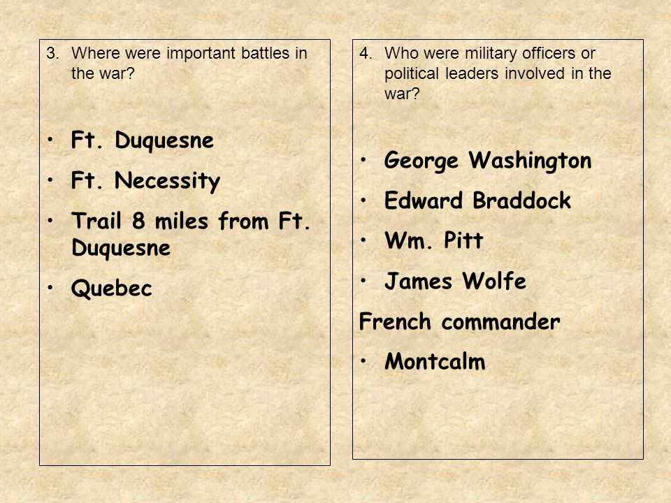 3.Where were important battles in the war? Ft. Duquesne Ft. Necessity Trail 8 miles from Ft. Duquesne Quebec 4.Who were military officers or political