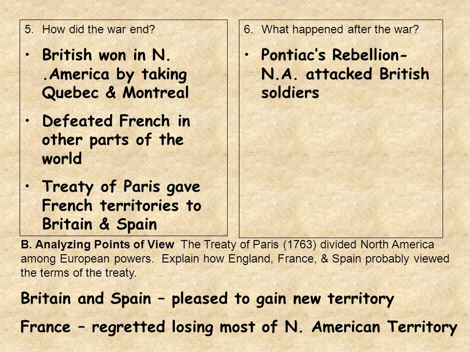 5.How did the war end? British won in N..America by taking Quebec & Montreal Defeated French in other parts of the world Treaty of Paris gave French t