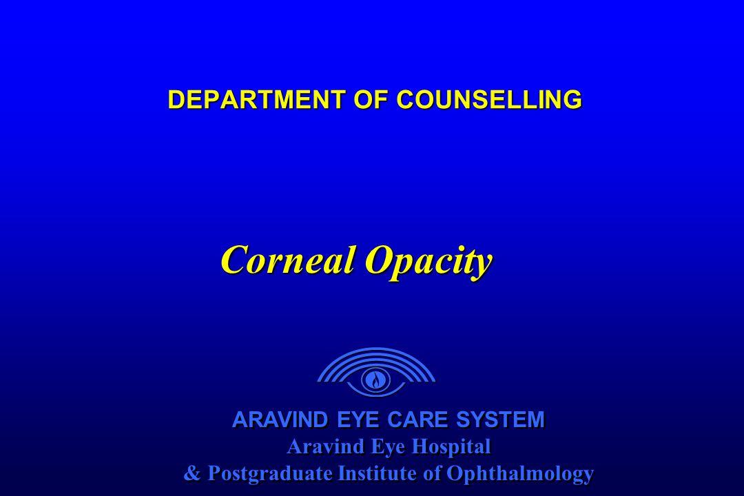 ARAVIND EYE CARE SYSTEM Aravind Eye Hospital & Postgraduate Institute of Ophthalmology ARAVIND EYE CARE SYSTEM Aravind Eye Hospital & Postgraduate Institute of Ophthalmology DEPARTMENT OF COUNSELLING Corneal Opacity