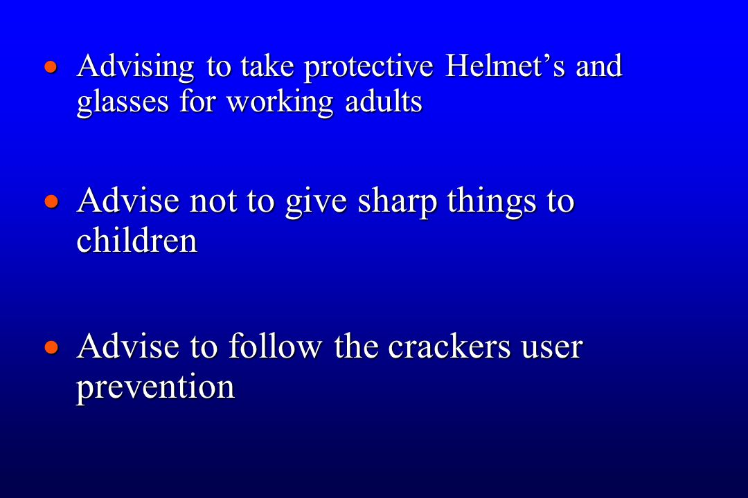  Advising to take protective Helmet's and glasses for working adults  Advise not to give sharp things to children  Advise to follow the crackers user prevention