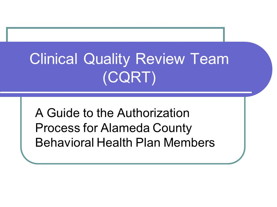 Clinical Quality Review Team (CQRT) A Guide to the Authorization Process for Alameda County Behavioral Health Plan Members