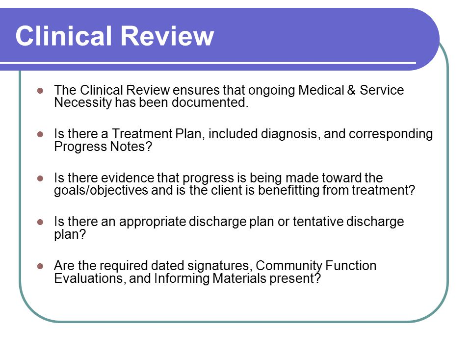 Clinical Review The Clinical Review ensures that ongoing Medical & Service Necessity has been documented.