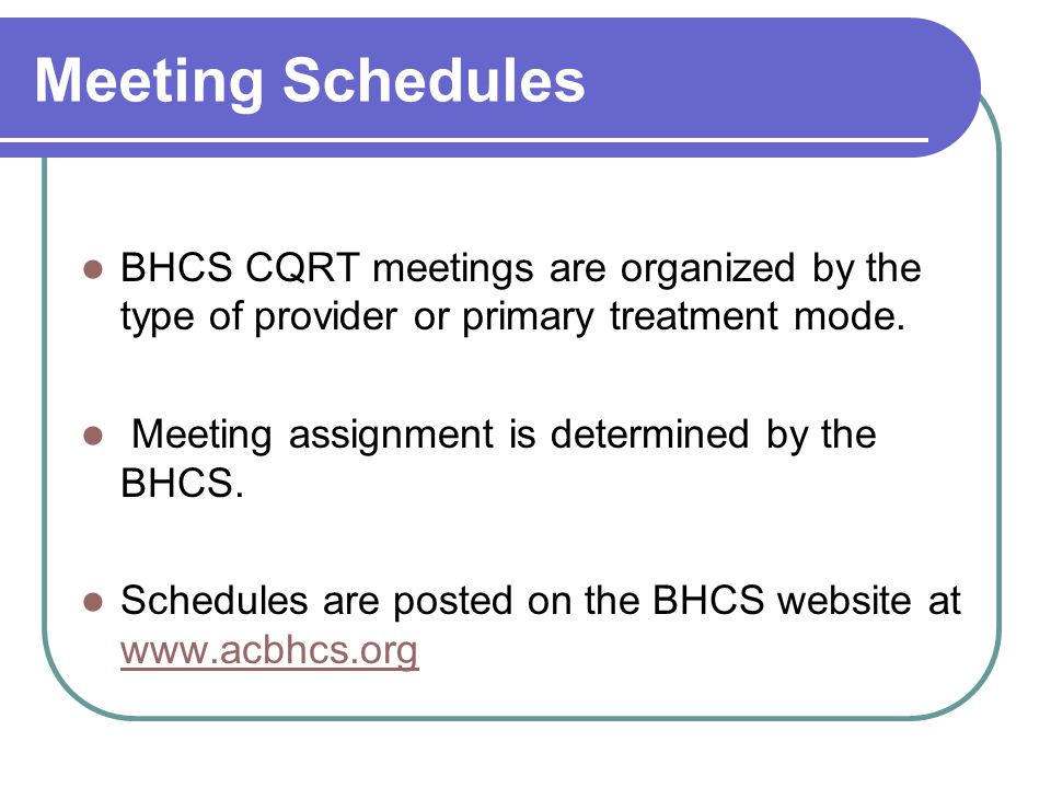 Meeting Schedules BHCS CQRT meetings are organized by the type of provider or primary treatment mode.