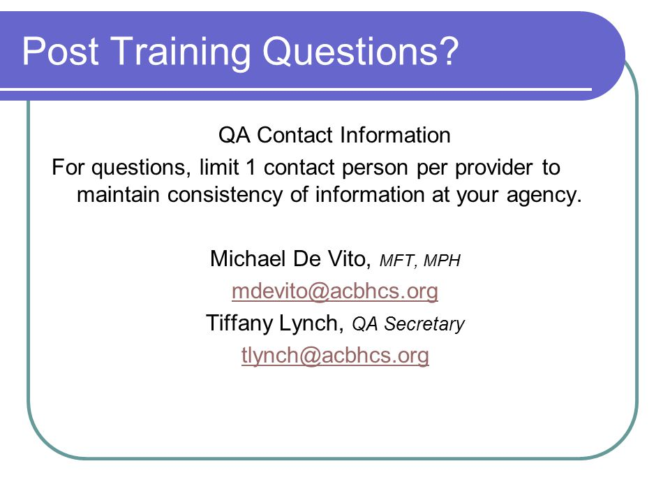 Post Training Questions? QA Contact Information For questions, limit 1 contact person per provider to maintain consistency of information at your agen