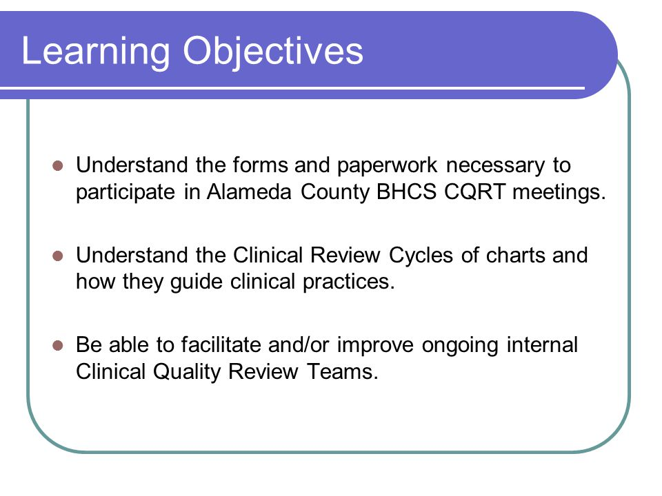 Learning Objectives Understand the forms and paperwork necessary to participate in Alameda County BHCS CQRT meetings.