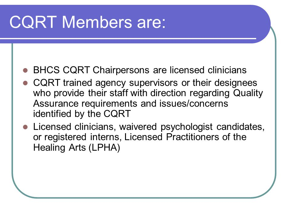 CQRT Members are: BHCS CQRT Chairpersons are licensed clinicians CQRT trained agency supervisors or their designees who provide their staff with direction regarding Quality Assurance requirements and issues/concerns identified by the CQRT Licensed clinicians, waivered psychologist candidates, or registered interns, Licensed Practitioners of the Healing Arts (LPHA)
