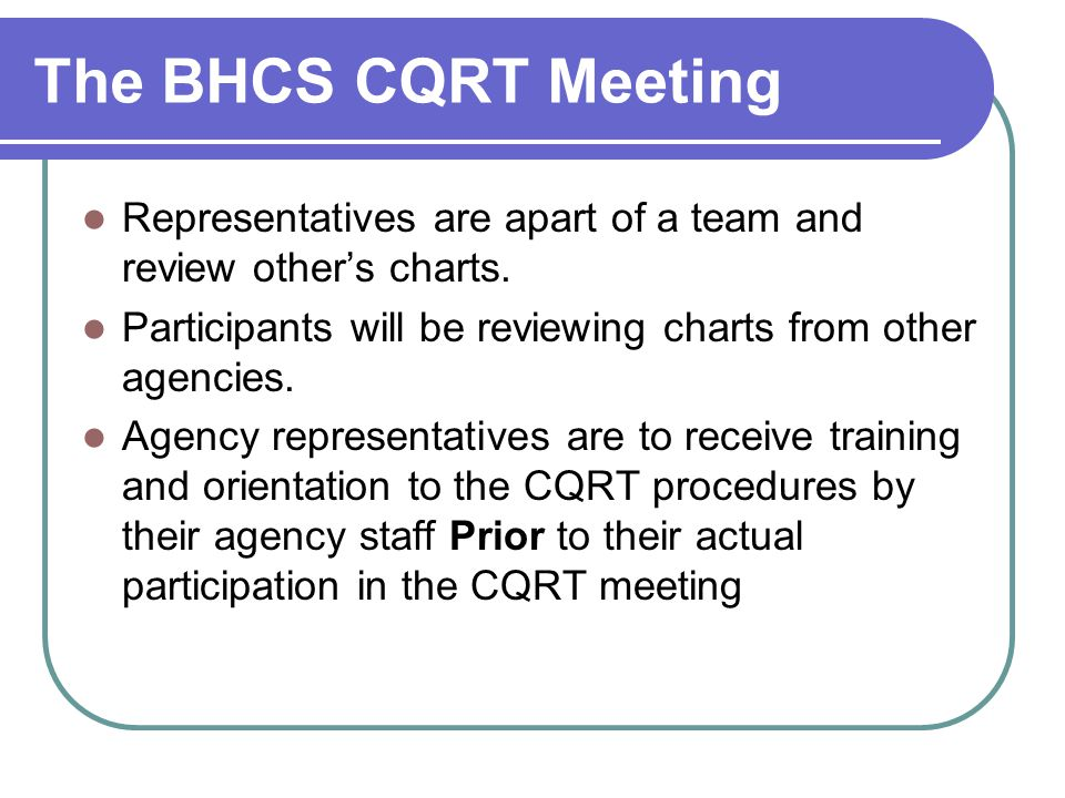 The BHCS CQRT Meeting Representatives are apart of a team and review other's charts. Participants will be reviewing charts from other agencies. Agency