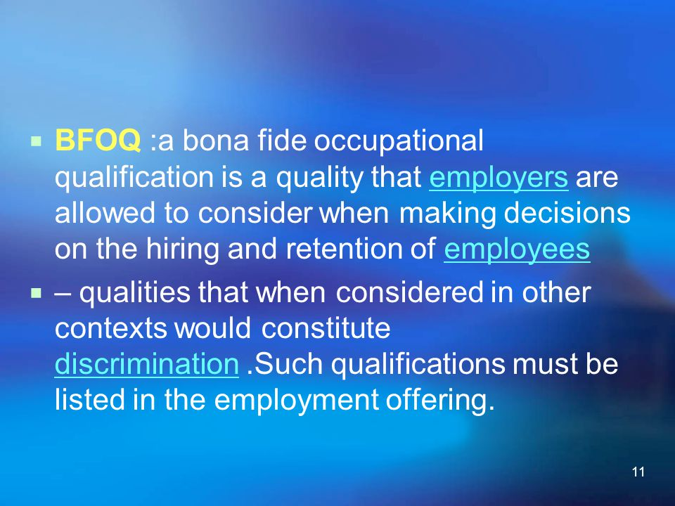 11  BFOQ :a bona fide occupational qualification is a quality that employers are allowed to consider when making decisions on the hiring and retentio