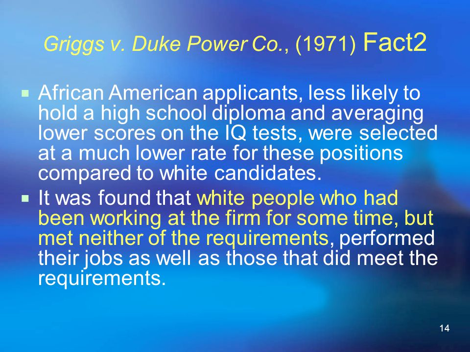 14 Griggs v. Duke Power Co., (1971) Fact2  African American applicants, less likely to hold a high school diploma and averaging lower scores on the I